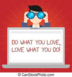 Text sign showing Do What You Love Love What You Do. Conceptual photo you able doing stuff you enjoy it to work in better places then Man Holding and Looking into Binocular Behind Open Blank Space Laptop Screen.