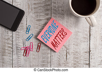 Text sign showing Everyone Matters. Business photo text everything that happens is part of a bigger picture Stationary placed next to a cup of black coffee above the wooden table