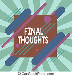 Text sign showing Final Thoughts. Conceptual photo the conclusion or last few sentences within your conclusion Asymmetrical uneven shaped format pattern object outline multicolour design.