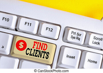 Text sign showing Find Clients. Conceptual photo to identify or looking for a potential customers or leads White pc keyboard with empty note paper above white background key copy space.