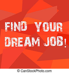 Text sign showing Find Your Dream Job. Conceptual photo Seeking for work position in company career success Uneven Shape Multi Tone Mosaic Blank Copy Space for Poster Wallpaper Ads.