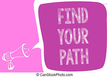 Text sign showing Find Your Path. Conceptual photo Search for a way to success Motivation Inspiration Megaphone loudspeaker speech bubble important message speaking out loud.