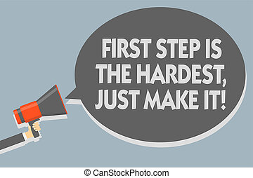 Text sign showing First Step Is The Hardest, Just Make It. Conceptual photo dont give up on final route Man holding megaphone loudspeaker speech bubble message speaking loud.