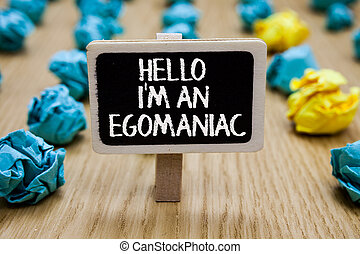 Text sign showing Hello I am An Egomaniac. Conceptual photo Selfish Egocentric Narcissist Self-centered Ego Paperclip hold written chalkboard behind paper lumps on woody deck.
