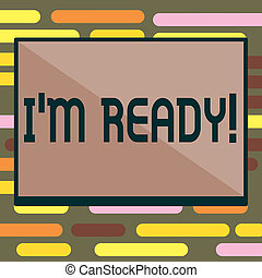 Text sign showing I am Ready. Conceptual photo To be prepared for doing something Readiness Preparation