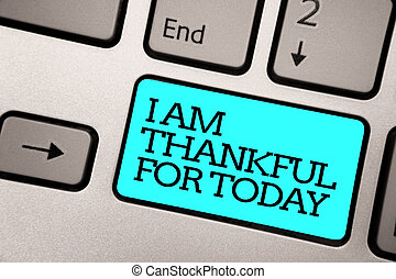 Text sign showing I Am Thankful For Today. Conceptual photo Grateful about living one more day Philosophy Silver grey computer keyboard with blue button black color written text.
