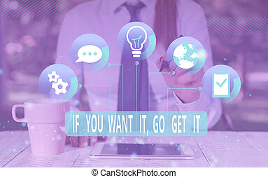 Text sign showing If You Want It Go Get It. Conceptual photo Make actions to accomplish your goals wishes Female human wear formal work suit presenting presentation use smart device.