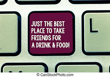 Text sign showing Just The Best Place To Take Friends For A Drink And Food. Conceptual photo Good coffee house Keyboard key Intention to create computer message, pressing keypad idea.