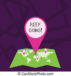 Text sign showing Keep Going. Conceptual photo make effort to live normally in spite of difficulty situation Colorful Huge Location Marker Pin Pointing to an Area or GPS Address on Map.