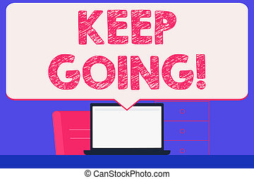 Text sign showing Keep Going. Conceptual photo make effort to live normally in spite of difficulty situation Blank Huge Speech Bubble Pointing to White Laptop Screen in Workspace Idea.