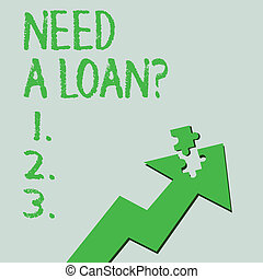Text sign showing Need A Loan Question. Conceptual photo asking he need money expected paid back with interest Colorful Arrow Pointing Upward with Detached Part Like Jigsaw Puzzle Piece.