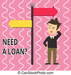 Text sign showing Need A Loan Question. Conceptual photo asking he need money expected paid back with interest Man Confused with the Road Sign Arrow Pointing to Opposite Side Direction.