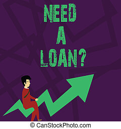 Text sign showing Need A Loan Question. Conceptual photo asking he need money expected paid back with interest Businessman with Eyeglasses Riding Crooked Color Arrow Pointing Going Up.