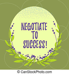 Text sign showing Negotiate To Success. Conceptual photo confer with another so as to arrive at the settlement Blank Color Oval Shape with Leaves and Buds as Border for Invitation.