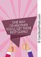 Text sign showing One Way Or Another You'Ll Get There Keep Going. Conceptual photo Keep trying to succeed Man woman hands thumbs up approval speech bubble origami rays background.