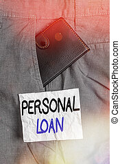 Text sign showing Personal Loan. Conceptual photo unsecured loan taken by individuals from a financial company Small little wallet inside man trousers front pocket near notation paper.