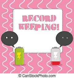 Text sign showing Record Keeping. Conceptual photo The activity or occupation of keeping records or accounts Fully Charged and Discharged Battery with Two Colorful Emoji Speech Bubble.