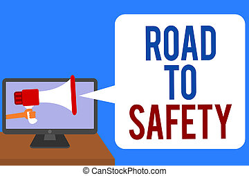 Text sign showing Road To Safety. Conceptual photo Secure travel protect yourself and others Warning Caution Man holding Megaphone loudspeaker computer screen talking speech bubble.