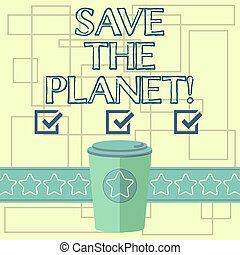 Text sign showing Save The Planet. Conceptual photo Take care of the environment do ecological actions 3D Coffee To Go Cup with Lid Cover and Stars on Strip Blank Text Space.