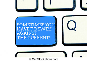 Text sign showing Sometimes You Have To Swim Against The Current. Conceptual photo Go upstream to succeed Keyboard key Intention to create computer message, pressing keypad idea.
