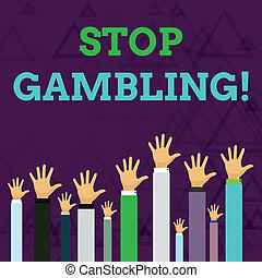 Text sign showing Stop Gambling. Conceptual photo stop the urge to gamble continuously despite harmful costs Hands of Several Businessmen Raising Up Above the Head, Palm Facing Front.