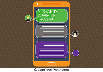 Text sign showing Sugar Is A White Death. Conceptual photo Sweets are dangerous diabetes alert unhealthy foods Mobile Messenger Screen with Chat Heads and Blank Color Speech Bubbles.
