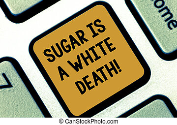 Text sign showing Sugar Is A White Death. Conceptual photo Sweets are dangerous diabetes alert unhealthy foods Keyboard key Intention to create computer message pressing keypad idea.