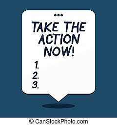 Text sign showing Take The Action Now. Conceptual photo Act Start Promptly Immediate Instantly.