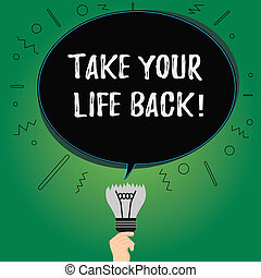 Text sign showing Take Your Life Back. Conceptual photo Have a balanced lifestyle motivation to keep going Blank Oval Color Speech Bubble Above a Broken Bulb with Failed Idea icon.