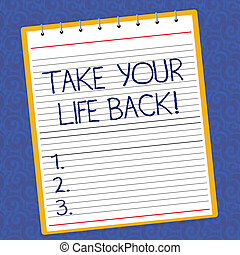 Text sign showing Take Your Life Back. Conceptual photo Have a balanced lifestyle motivation to keep going Lined Spiral Top Color Notepad photo on Watermark Printed Background.