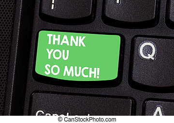 Text sign showing Thank You So Much. Conceptual photo Expression of Gratitude Greetings of Appreciation Keyboard key Intention to create computer message pressing keypad idea.