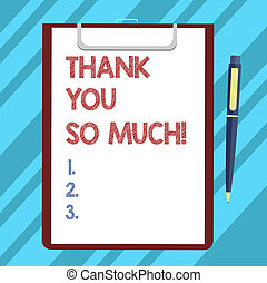 Text sign showing Thank You So Much. Conceptual photo Expression of Gratitude Greetings of Appreciation Blank Sheet of Bond Paper on Clipboard with Click Ballpoint Pen Text Space.