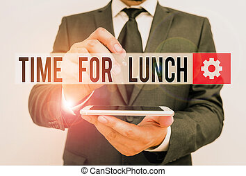 Text sign showing Time For Lunch. Conceptual photo Moment to have a meal Break from work Relax eat drink rest Male human wear formal work suit hold smart hi tech smartphone use one hand.