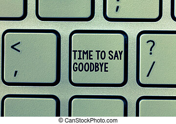 Text sign showing Time To Say Goodbye. Conceptual photo Bidding Farewell So Long See You Till we meet again