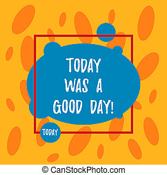 Text sign showing Today Was A Good Day. Conceptual photo Enjoying the moment great weather Having lots of fun Asymmetrical Blank Oval photo Abstract Shape inside a Square Outline.
