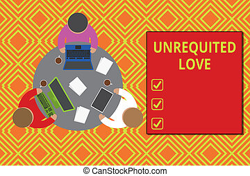 Text sign showing Unrequited Love. Business photo showcasing not openly reciprocated or understood as such by beloved Working round table male employees electronic devices documents coffee cup
