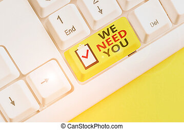 Text sign showing We Need You. Conceptual photo to fulfill the needs of the assignment duty or obligation White pc keyboard with empty note paper above white background key copy space.