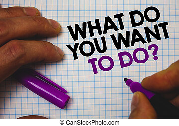 Text sign showing What Do You Want To Do Question. Conceptual photo Meditate Relax Vacation Travel Desire Man hold holding purple marker notebook page messages intentions ideas.