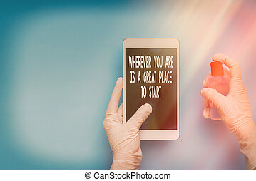 Text sign showing Wherever You Are Is A Great Place To Start. Conceptual photo lot of success ahead of me Contamination within electronic gadgets sufaces controlled by disinfectant.