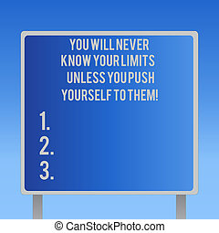 Text sign showing You Will Never Know Your Limits Unless You Push Yourself To Them. Conceptual photo Motivation Blank Square shape Billboard Standing with Frame Border Outdoor Display.