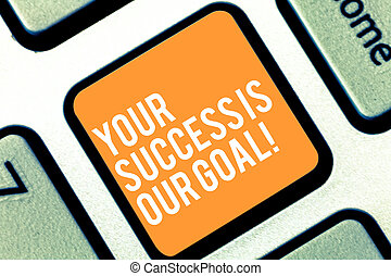 Text sign showing Your Success Is Our Goal. Conceptual photo We can assist support you in your objectives Keyboard key Intention to create computer message pressing keypad idea.