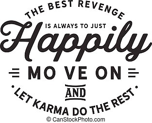 happily move on and let karma do the rest