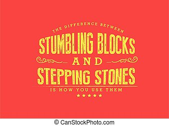The difference between stumbling blocks and stepping stones is how you use them
