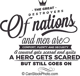 The great destroyers of nations and men are comfort, plenty and security. A coward gets scared and quits. A hero gets scared, but still goes on