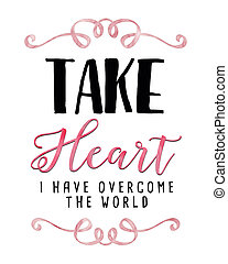 The Heart I have Overcome the World - Take Heart I have...