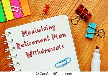 The image contains the inscription Maximizing Retirement Plan Withdrawals on a notepad sheet.