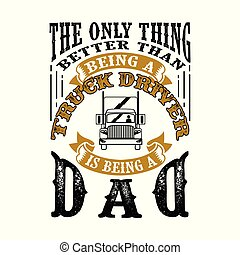 The Only Thing better than being a Truck Driver is being dad. Father Day Quote good for tee shirt