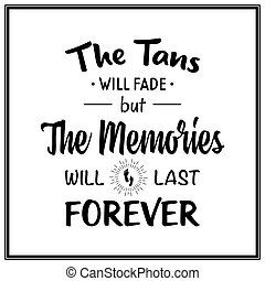 The tans will fade but the memories will last forever - Quote Typographical Background. Vector EPS8 illustration.