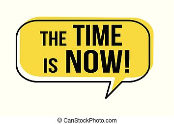 The time is now speech bubble