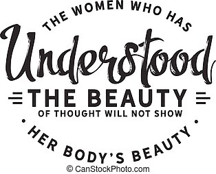 The woman who has understood the beauty of thought will not show her body's beauty